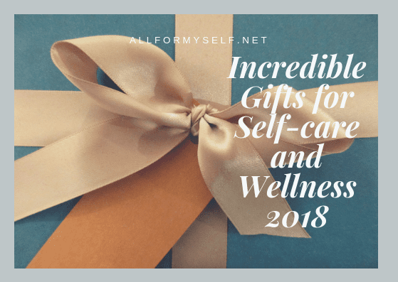 Incredible Gifts for Self-care and Wellness 2018